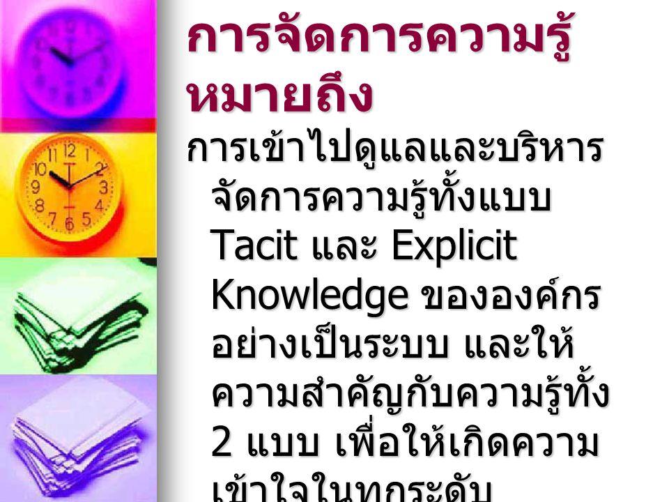 การจัดการความรู้ หมายถึง การเข้าไปดูแลและบริหาร จัดการความรู้ทั้งแบบ Tacit และ Explicit Knowledge ขององค์กร อย่างเป็นระบบ และให้ ความสำคัญกับความรู้ทั