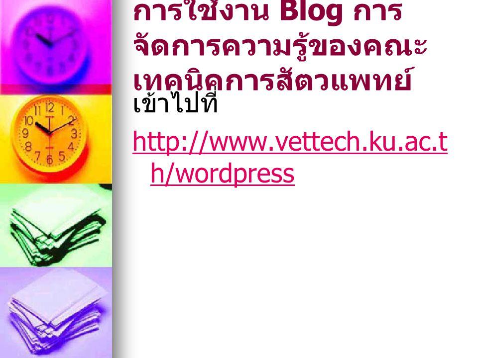 การใช้งาน Blog การ จัดการความรู้ของคณะ เทคนิคการสัตวแพทย์ เข้าไปที่ http://www.vettech.ku.ac.t h/wordpress