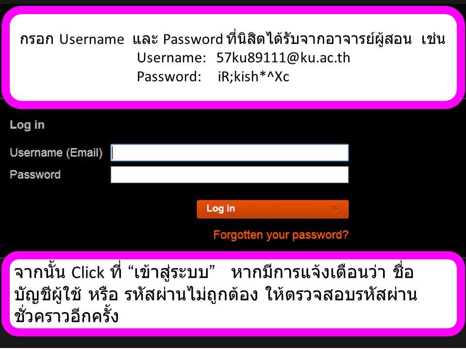 นิสิตจะต้องใช้ username ที่ได้มาจากอาจารย์ผู้สอนตลอด เทอมนี้ ( ควรบันทึกไว้ในมือถือ สมุดบันทึก หรือพิมพ์ส่งเข้า email ที่นิสิตใช้ประจำ ) แต่สำหรับ password นั้น เมื่อเข้าสู่ ระบบครั้งแรกโปรแกรมจะบังคับให้ตั้ง รหัสผ่านใหม่