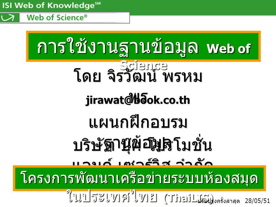 การใช้งานฐานข้อมูล Web of Science โดย จิรวัฒน์ พรหม พร jirawat@book.co.th บริษัท บุ๊ค โปรโมชั่น แอนด์ เซอร์วิส จำกัด โครงการพัฒนาเครือข่ายระบบห้องสมุด ในประเทศไทย (ThaiLIS) แผนกฝึกอบรม ฐานข้อมูล ปรับปรุงครั้งล่าสุด 28/05/51