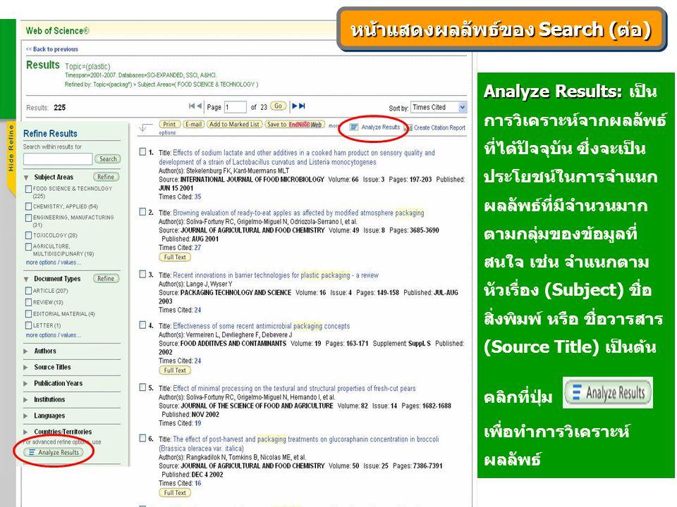 Analyze Results: Analyze Results: เป็น การวิเคราะห์จากผลลัพธ์ ที่ได้ปัจจุบัน ซึ่งจะเป็น ประโยชน์ในการจำแนก ผลลัพธ์ที่มีจำนวนมาก ตามกลุ่มของข้อมูลที่ สนใจ เช่น จำแนกตาม หัวเรื่อง (Subject) ชื่อ สิ่งพิมพ์ หรือ ชื่อวารสาร (Source Title) เป็นต้น คลิกที่ปุ่ม เพื่อทำการวิเคราะห์ ผลลัพธ์ หน้าแสดงผลลัพธ์ของ Search (ต่อ)