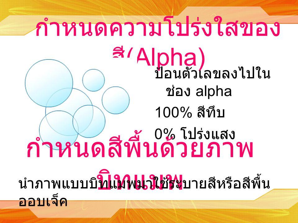 กำหนดความโปร่งใสของ สี (Alpha) ป้อนตัวเลขลงไปใน ช่อง alpha 100% สีทึบ 0% โปร่งแสง กำหนดสีพื้นด้วยภาพ บิทแมพ นำภาพแบบบิทแมพมาใช้ระบายสีหรือสีพื้น ออบเจ