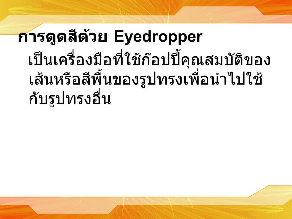 การดูดสีด้วย Eyedropper เป็นเครื่องมือที่ใช้ก๊อปปี้คุณสมบัติของ เส้นหรือสีพื้นของรูปทรงเพื่อนำไปใช้ กับรูปทรงอื่น