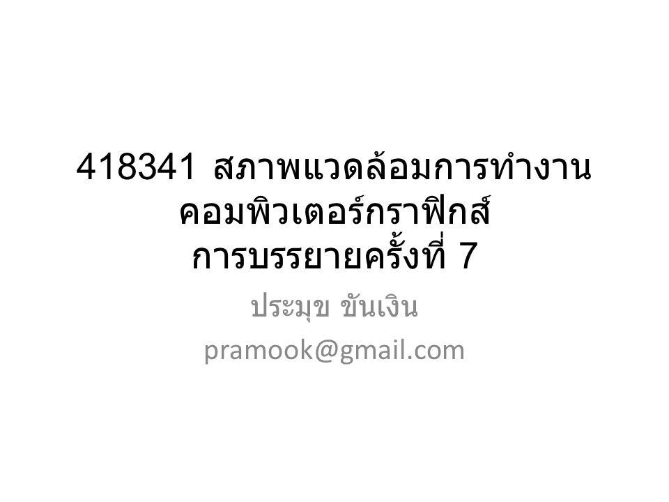 418341 สภาพแวดล้อมการทำงาน คอมพิวเตอร์กราฟิกส์ การบรรยายครั้งที่ 7 ประมุข ขันเงิน pramook@gmail.com