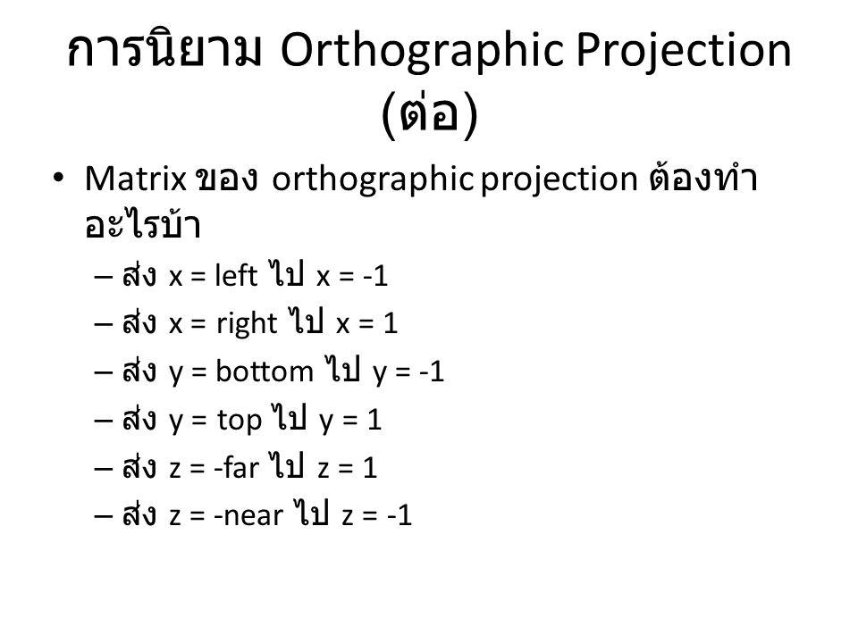 การนิยาม Orthographic Projection ( ต่อ ) Matrix ของ orthographic projection ต้องทำ อะไรบ้า – ส่ง x = left ไป x = -1 – ส่ง x = right ไป x = 1 – ส่ง y = bottom ไป y = -1 – ส่ง y = top ไป y = 1 – ส่ง z = -far ไป z = 1 – ส่ง z = -near ไป z = -1