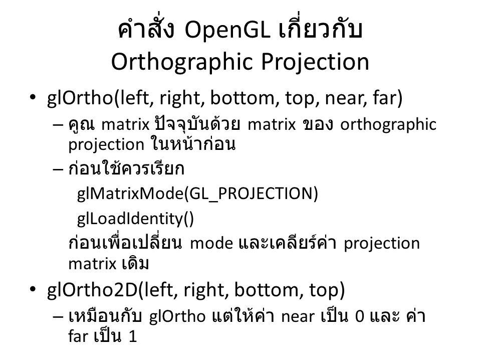 คำสั่ง OpenGL เกี่ยวกับ Orthographic Projection glOrtho(left, right, bottom, top, near, far) – คูณ matrix ปัจจุบันด้วย matrix ของ orthographic projection ในหน้าก่อน – ก่อนใช้ควรเรียก glMatrixMode(GL_PROJECTION) glLoadIdentity() ก่อนเพื่อเปลี่ยน mode และเคลียร์ค่า projection matrix เดิม glOrtho2D(left, right, bottom, top) – เหมือนกับ glOrtho แต่ให้ค่า near เป็น 0 และ ค่า far เป็น 1