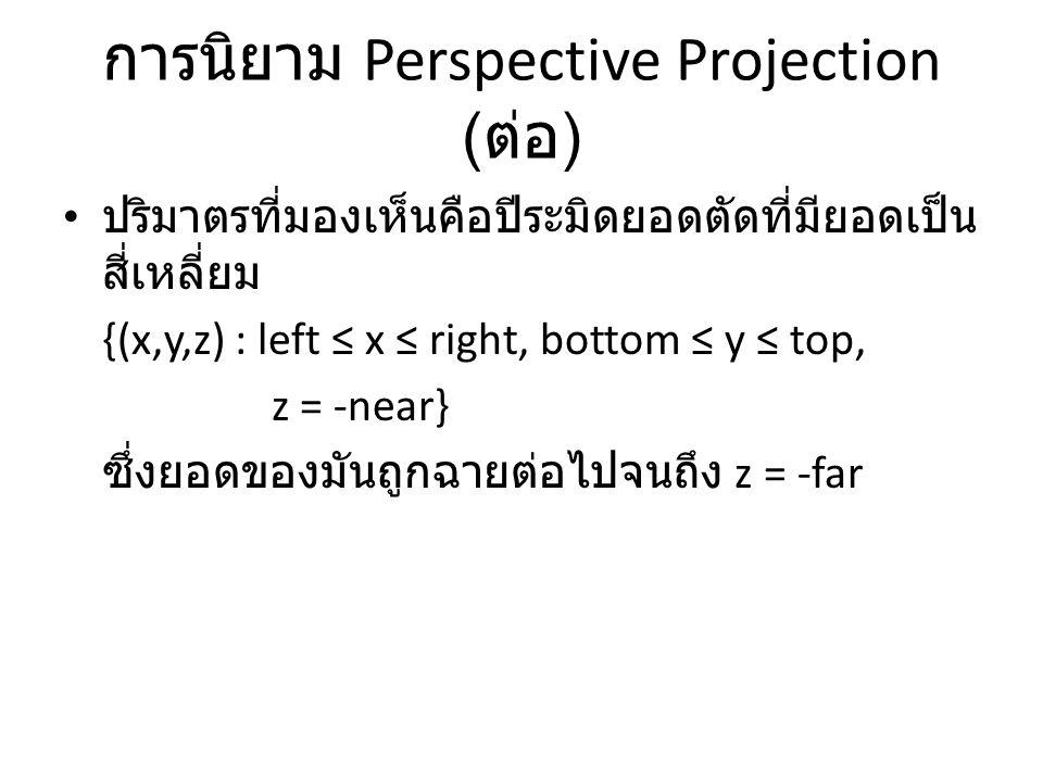 การนิยาม Perspective Projection ( ต่อ ) ปริมาตรที่มองเห็นคือปีระมิดยอดตัดที่มียอดเป็น สี่เหลี่ยม {(x,y,z) : left ≤ x ≤ right, bottom ≤ y ≤ top, z = -n