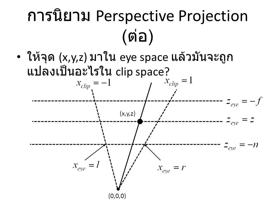 การนิยาม Perspective Projection ( ต่อ ) ให้จุด (x,y,z) มาใน eye space แล้วมันจะถูก แปลงเป็นอะไรใน clip space? (0,0,0) (x,y,z)