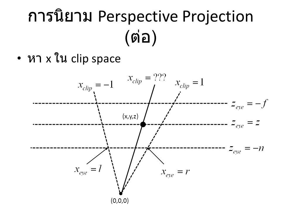 การนิยาม Perspective Projection ( ต่อ ) หา x ใน clip space (0,0,0) (x,y,z)