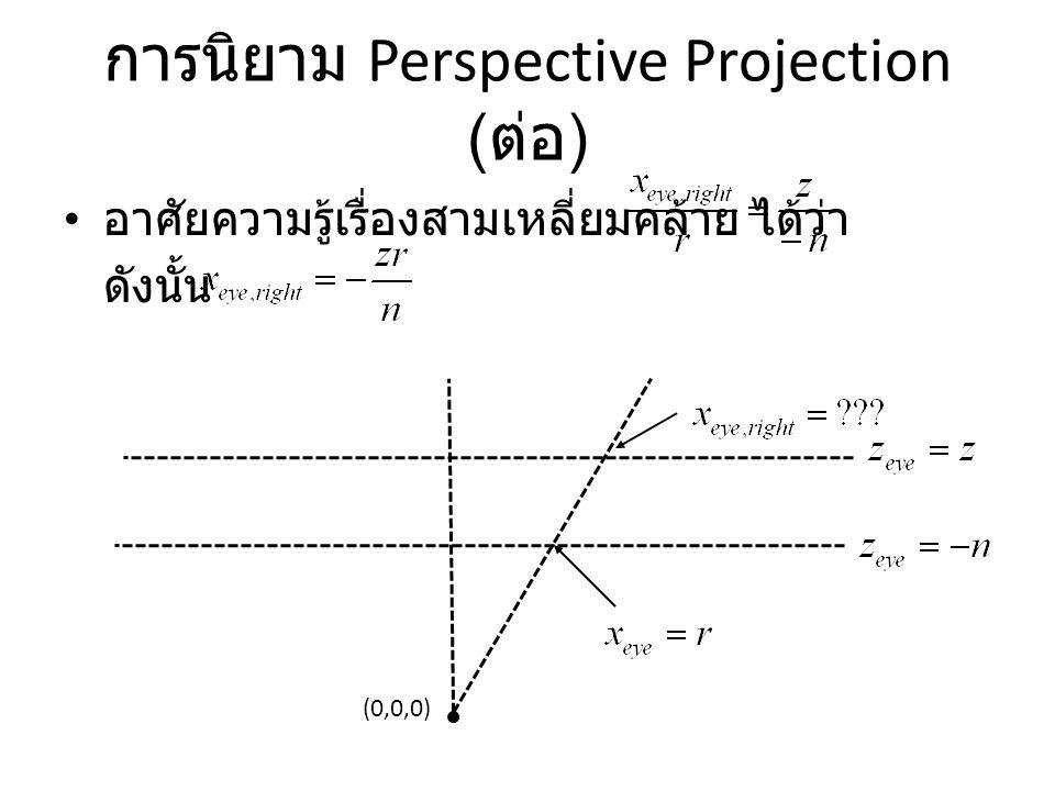 การนิยาม Perspective Projection ( ต่อ ) อาศัยความรู้เรื่องสามเหลี่ยมคล้าย ได้ว่า ดังนั้น (0,0,0)