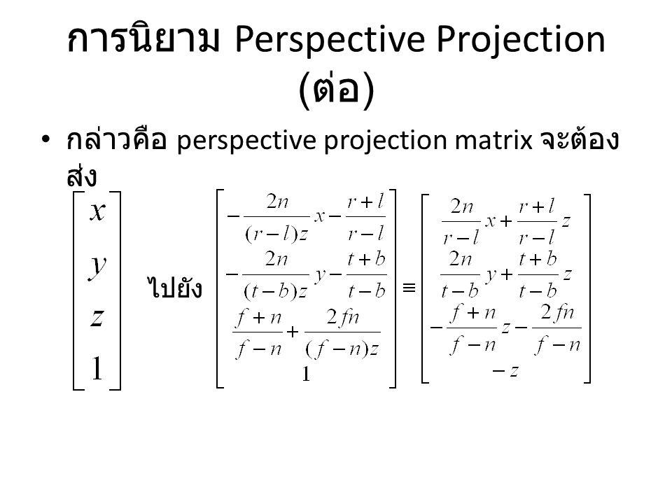 การนิยาม Perspective Projection ( ต่อ ) กล่าวคือ perspective projection matrix จะต้อง ส่ง ไปยัง