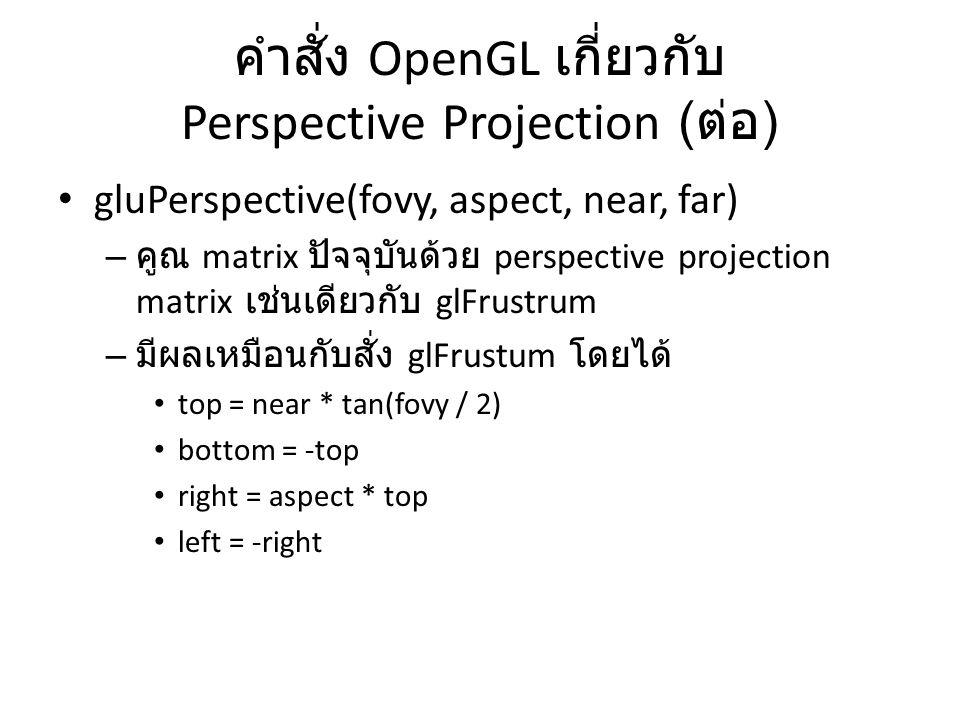 คำสั่ง OpenGL เกี่ยวกับ Perspective Projection ( ต่อ ) gluPerspective(fovy, aspect, near, far) – คูณ matrix ปัจจุบันด้วย perspective projection matrix