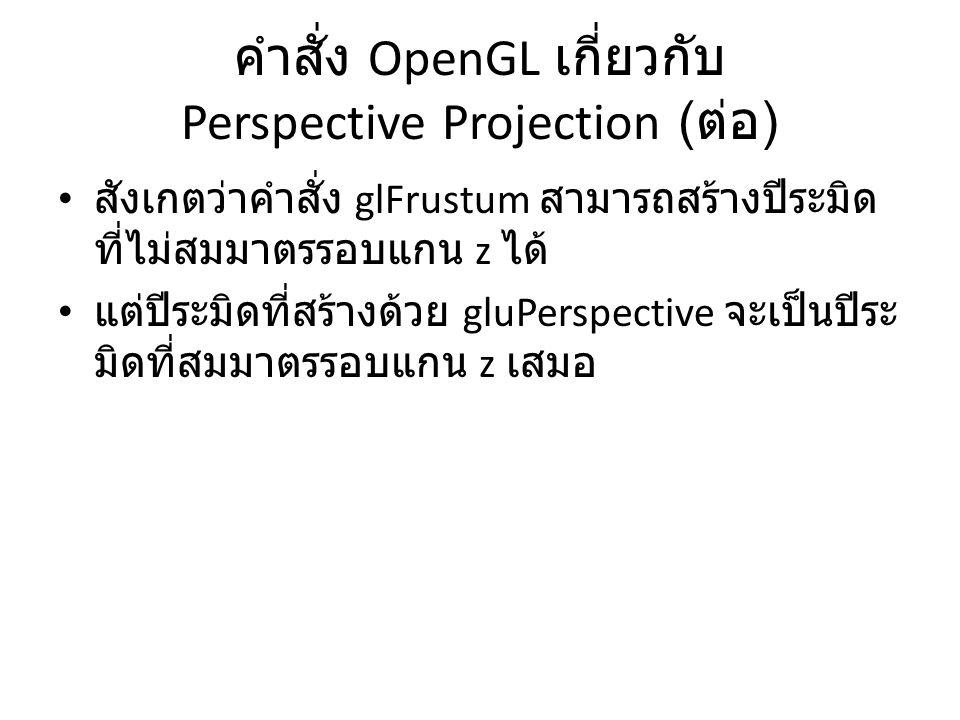 คำสั่ง OpenGL เกี่ยวกับ Perspective Projection ( ต่อ ) สังเกตว่าคำสั่ง glFrustum สามารถสร้างปีระมิด ที่ไม่สมมาตรรอบแกน z ได้ แต่ปีระมิดที่สร้างด้วย gluPerspective จะเป็นปีระ มิดที่สมมาตรรอบแกน z เสมอ