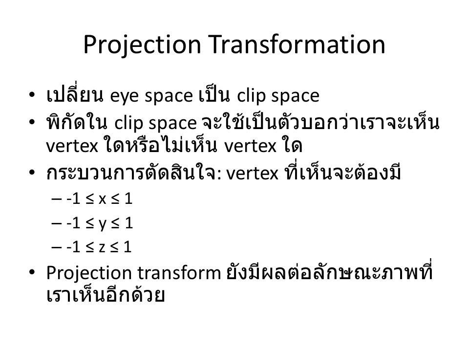 Projection Transformation เปลี่ยน eye space เป็น clip space พิกัดใน clip space จะใช้เป็นตัวบอกว่าเราจะเห็น vertex ใดหรือไม่เห็น vertex ใด กระบวนการตัดสินใจ : vertex ที่เห็นจะต้องมี – -1 ≤ x ≤ 1 – -1 ≤ y ≤ 1 – -1 ≤ z ≤ 1 Projection transform ยังมีผลต่อลักษณะภาพที่ เราเห็นอีกด้วย