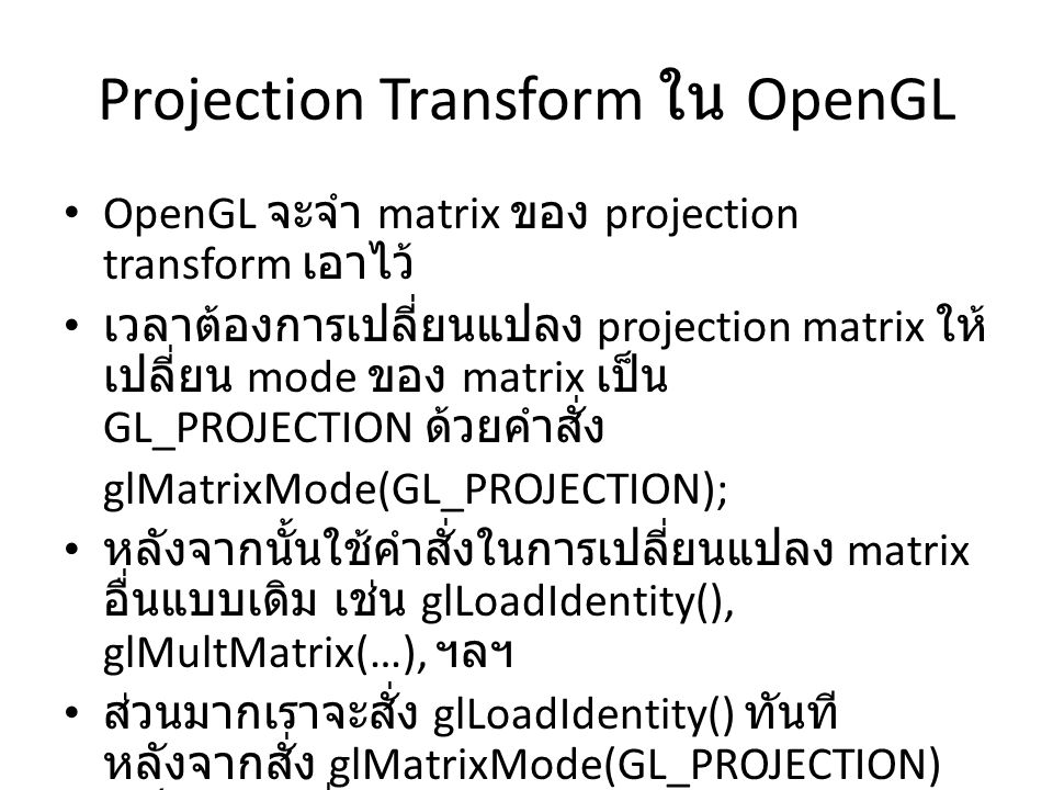 Projection Transform ใน OpenGL OpenGL จะจำ matrix ของ projection transform เอาไว้ เวลาต้องการเปลี่ยนแปลง projection matrix ให้ เปลี่ยน mode ของ matrix เป็น GL_PROJECTION ด้วยคำสั่ง glMatrixMode(GL_PROJECTION); หลังจากนั้นใช้คำสั่งในการเปลี่ยนแปลง matrix อื่นแบบเดิม เช่น glLoadIdentity(), glMultMatrix(…), ฯลฯ ส่วนมากเราจะสั่ง glLoadIdentity() ทันที หลังจากสั่ง glMatrixMode(GL_PROJECTION) เสร็จแล้ว เพื่อเคลียร์ค่า projection matrix ก่อน ใส่ค่าใหม่