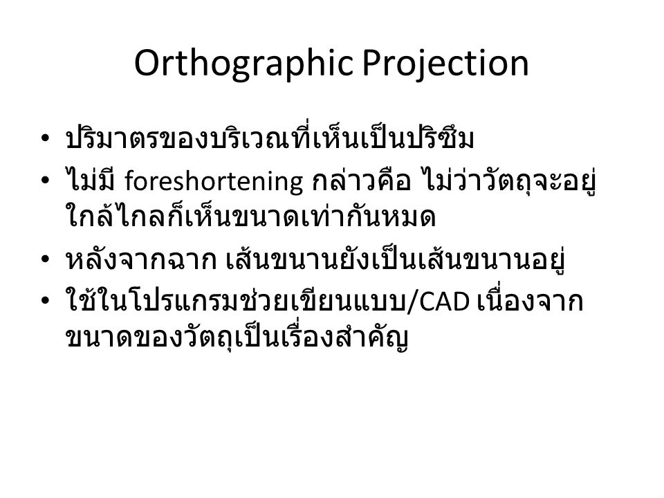 Orthographic Projection ปริมาตรของบริเวณที่เห็นเป็นปริซึม ไม่มี foreshortening กล่าวคือ ไม่ว่าวัตถุจะอยู่ ใกล้ไกลก็เห็นขนาดเท่ากันหมด หลังจากฉาก เส้นขนานยังเป็นเส้นขนานอยู่ ใช้ในโปรแกรมช่วยเขียนแบบ /CAD เนื่องจาก ขนาดของวัตถุเป็นเรื่องสำคัญ