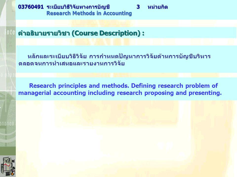 คำอธิบายรายวิชา (Course Description) : หลักและระเบียบวิธีวิจัย การกำหนดปัญหาการวิจัยด้านการบัญชีบริหาร ตลอดจนการนำเสนอและรายงานการวิจัย Research princ