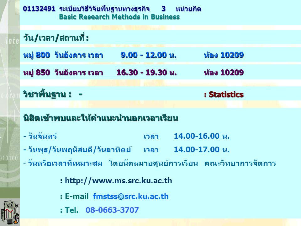 วัน / เวลา / สถานที่ : หมู่ 800 วันอังคาร เวลา 9.00 - 12.00 น.ห้อง 10209 01132491 ระเบียบวิธีวิจัยพื้นฐานทางธุรกิจ 3 หน่วยกิต Basic Research Methods i