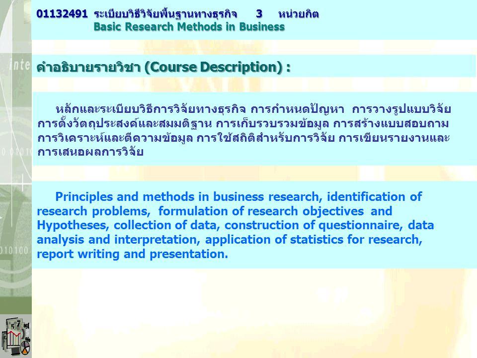 คำอธิบายรายวิชา (Course Description) : หลักและระเบียบวิธีการวิจัยทางธุรกิจ การกำหนดปัญหา การวางรูปแบบวิจัย การตั้งวัตถุประสงค์และสมมติฐาน การเก็บรวบรว