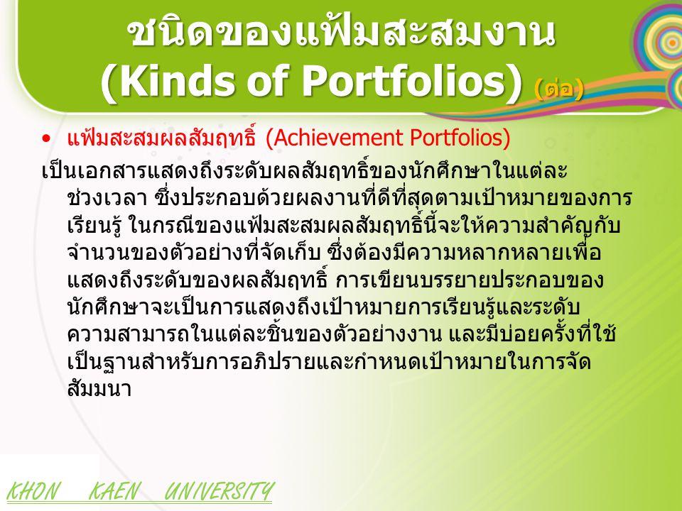 KHON KAEN UNIVERSITY ชนิดของแฟ้มสะสมงาน (Kinds of Portfolios) (ต่อ) แฟ้มสะสมผลสัมฤทธิ์ (Achievement Portfolios) เป็นเอกสารแสดงถึงระดับผลสัมฤทธิ์ของนักศึกษาในแต่ละ ช่วงเวลา ซึ่งประกอบด้วยผลงานที่ดีที่สุดตามเป้าหมายของการ เรียนรู้ ในกรณีของแฟ้มสะสมผลสัมฤทธิ์นี้จะให้ความสำคัญกับ จำนวนของตัวอย่างที่จัดเก็บ ซึ่งต้องมีความหลากหลายเพื่อ แสดงถึงระดับของผลสัมฤทธิ์ การเขียนบรรยายประกอบของ นักศึกษาจะเป็นการแสดงถึงเป้าหมายการเรียนรู้และระดับ ความสามารถในแต่ละชิ้นของตัวอย่างงาน และมีบ่อยครั้งที่ใช้ เป็นฐานสำหรับการอภิปรายและกำหนดเป้าหมายในการจัด สัมมนา