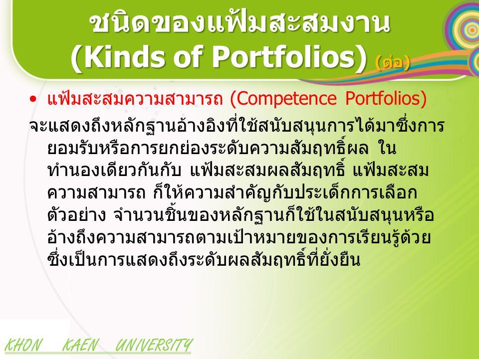 KHON KAEN UNIVERSITY ชนิดของแฟ้มสะสมงาน (Kinds of Portfolios) (ต่อ) แฟ้มสะสมความสามารถ (Competence Portfolios) จะแสดงถึงหลักฐานอ้างอิงที่ใช้สนับสนุนการได้มาซึ่งการ ยอมรับหรือการยกย่องระดับความสัมฤทธิ์ผล ใน ทำนองเดียวกันกับ แฟ้มสะสมผลสัมฤทธิ์ แฟ้มสะสม ความสามารถ ก็ให้ความสำคัญกับประเด็กการเลือก ตัวอย่าง จำนวนชิ้นของหลักฐานก็ใช้ในสนับสนุนหรือ อ้างถึงความสามารถตามเป้าหมายของการเรียนรู้ด้วย ซึ่งเป็นการแสดงถึงระดับผลสัมฤทธิ์ที่ยั่งยืน