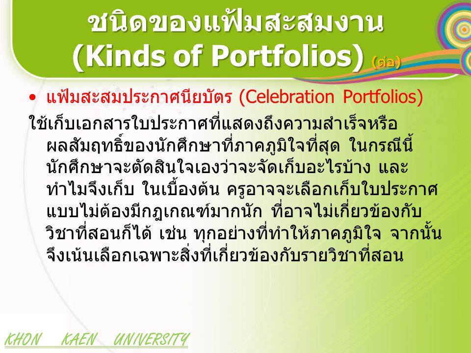 KHON KAEN UNIVERSITY ชนิดของแฟ้มสะสมงาน (Kinds of Portfolios) (ต่อ) แฟ้มสะสมประกาศนียบัตร (Celebration Portfolios) ใช้เก็บเอกสารใบประกาศที่แสดงถึงความสำเร็จหรือ ผลสัมฤทธิ์ของนักศึกษาที่ภาคภูมิใจที่สุด ในกรณีนี้ นักศึกษาจะตัดสินใจเองว่าจะจัดเก็บอะไรบ้าง และ ทำไมจึงเก็บ ในเบื้องต้น ครูอาจจะเลือกเก็บใบประกาศ แบบไม่ต้องมีกฎเกณฑ์มากนัก ที่อาจไม่เกี่ยวข้องกับ วิชาที่สอนก็ได้ เช่น ทุกอย่างที่ทำให้ภาคภูมิใจ จากนั้น จึงเน้นเลือกเฉพาะสิ่งที่เกี่ยวข้องกับรายวิชาที่สอน