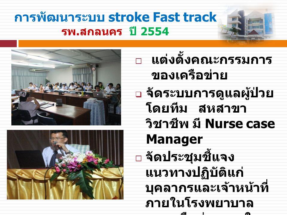 การพัฒนาระบบ stroke Fast track รพ.สกลนคร ปี 2554  แต่งตั้งคณะกรรมการ ของเครือข่าย  จัดระบบการดูแลผู้ป่วย โดยทีม สหสาขา วิชาชีพ มี Nurse case Manager  จัดประชุมชี้แจง แนวทางปฏิบัติแก่ บุคลากรและเจ้าหน้าที่ ภายในโรงพยาบาล และเครือข่ายภายใน จังหวัดสกลนคร และ เขตรอยต่อ