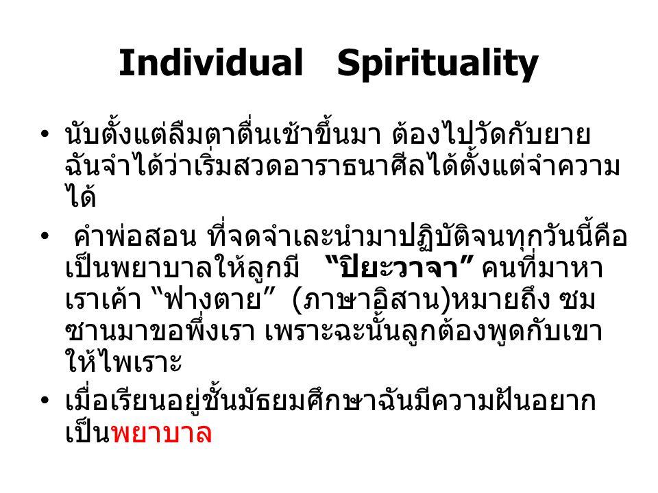 Individual Spirituality นับตั้งแต่ลืมตาตื่นเช้าขึ้นมา ต้องไปวัดกับยาย ฉันจำได้ว่าเริ่มสวดอาราธนาศีลได้ตั้งแต่จำความ ได้ คำพ่อสอน ที่จดจำเละนำมาปฏิบัติ