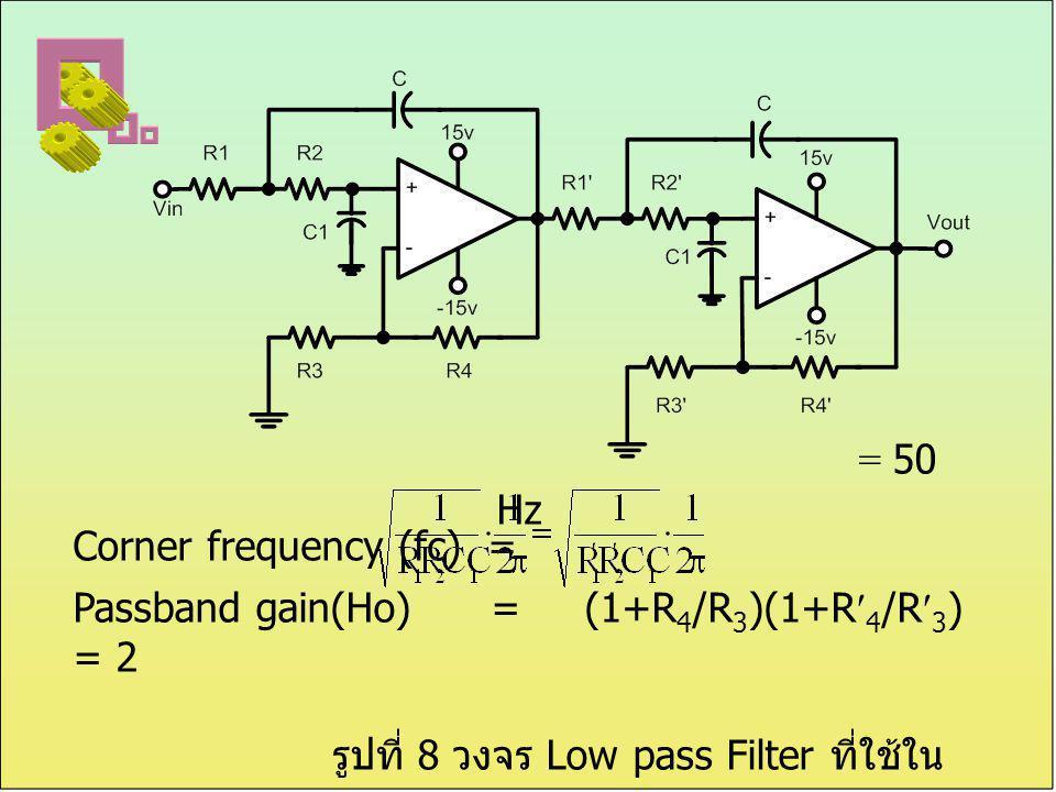 = 50 Hz Passband gain(Ho) = (1+R 4 /R 3 )(1+R 4 /R 3 ) = 2 รูปที่ 8 วงจร Low pass Filter ที่ใช้ใน การทดลอง Corner frequency (fc) =