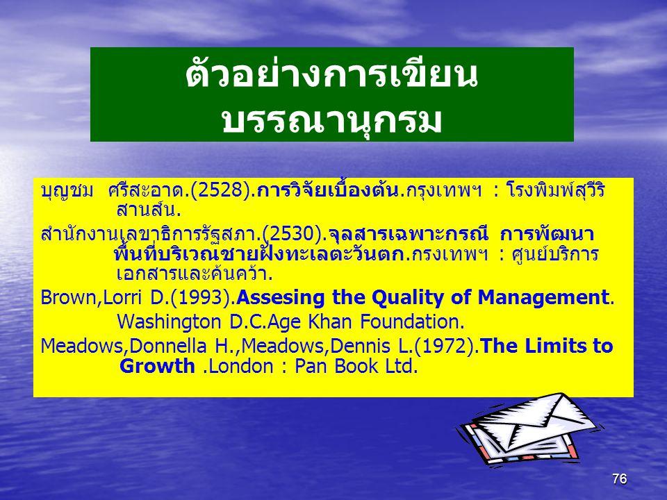 76 ตัวอย่างการเขียน บรรณานุกรม บุญชม ศรีสะอาด.(2528).การวิจัยเบื้องต้น.กรุงเทพฯ : โรงพิมพ์สุวีริ สานส์น. สำนักงานเลขาธิการรัฐสภา.(2530).จุลสารเฉพาะกรณ