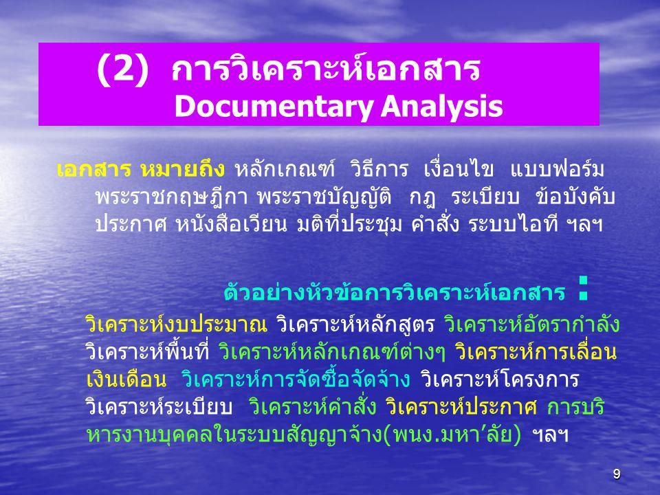 9 (2) การวิเคราะห์เอกสาร Documentary Analysis เอกสาร หมายถึง หลักเกณฑ์ วิธีการ เงื่อนไข แบบฟอร์ม พระราชกฤษฎีกา พระราชบัญญัติ กฎ ระเบียบ ข้อบังคับ ประก