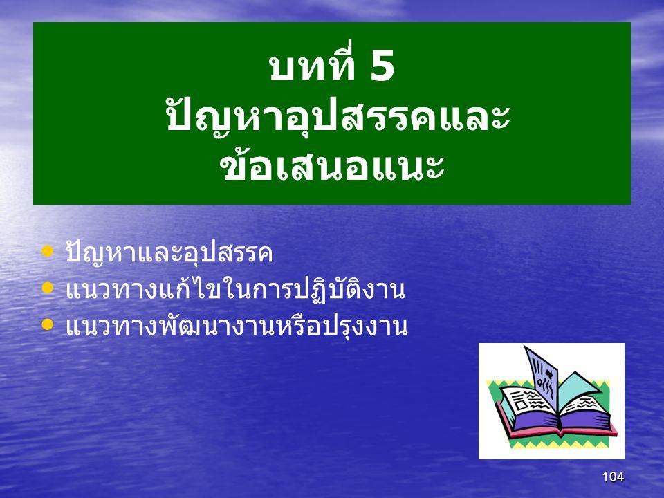 104 บทที่ 5 ปัญหาอุปสรรคและ ข้อเสนอแนะ ปัญหาและอุปสรรค แนวทางแก้ไขในการปฏิบัติงาน แนวทางพัฒนางานหรือปรุงงาน