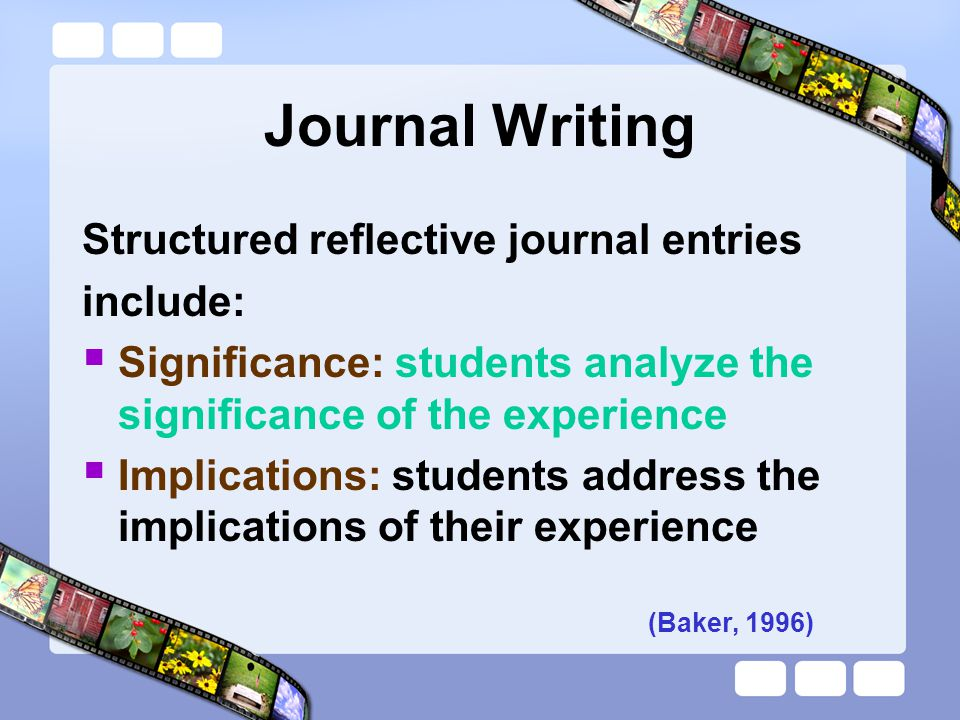 Structured reflective journal entries include:  Significance: students analyze the significance of the experience  Implications: students address th
