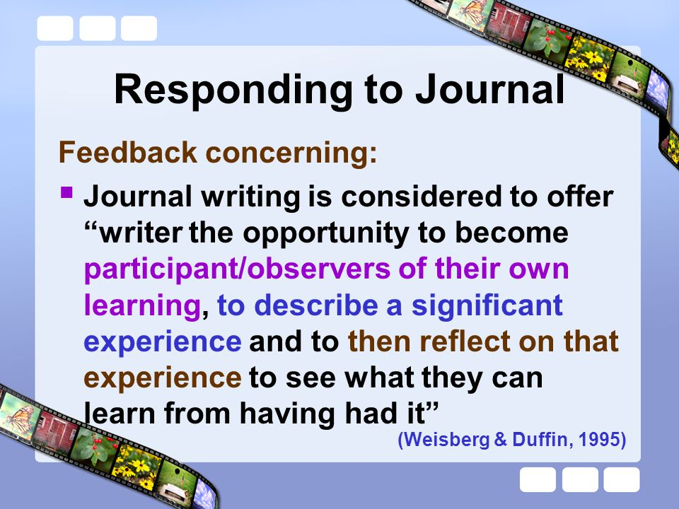 Responding to Journal  The art of responding sensitively to journal entries involves allowing student to risk trial and error approach and not censoring entries  A few comments may be written in the margins or a brief note made at the end of the journal (Chen, Cowdroy, Kingsland, & ostwald, 1994)