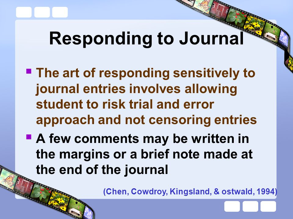 Responding to Journal  The art of responding sensitively to journal entries involves allowing student to risk trial and error approach and not censor