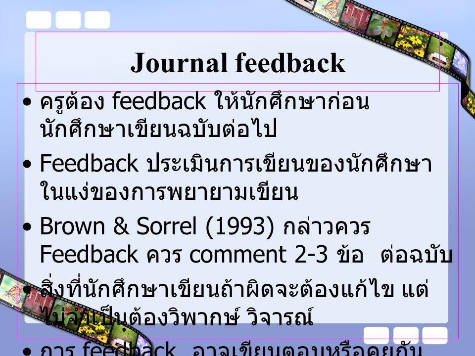 Journal feedback อาจพบนักศึกษาเป็นส่วนตัวแล้ว give feedback หรืออาจกลับไปคุยใน conference แต่นักศึกษาต้องอนุญาต Balance ระหว่างการ comment ยาวๆ กับ การไม่ comment โดยปล่อยให้นักศึกษา คิดเองคนเดียว (Peterson,1995) เป้าหมายของ feedback เพื่อให้เกิด reflection, critical thinking……..