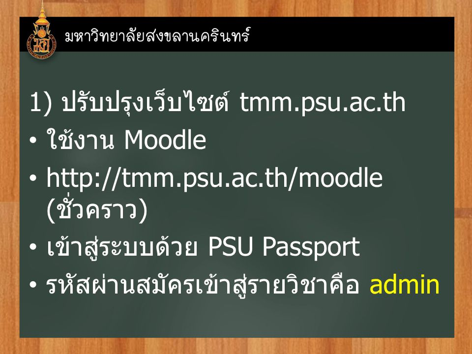 1) ปรับปรุงเว็บไซต์ tmm.psu.ac.th ใช้งาน Moodle http://tmm.psu.ac.th/moodle ( ชั่วคราว ) เข้าสู่ระบบด้วย PSU Passport รหัสผ่านสมัครเข้าสู่รายวิชาคือ admin
