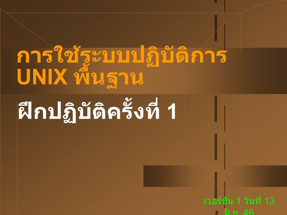 การใช้ระบบปฏิบัติการ UNIX พื้นฐาน ฝึกปฏิบัติครั้งที่ 1 เวอร์ชั่น 1 วันที่ 13 มิ. ย. 46