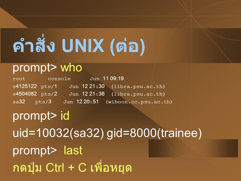 คำสั่ง UNIX ( ต่อ ) prompt> who root console Jun 11 09:19 s4125122 pts/1 Jun 12 21:30 (libra.psu.ac.th) s4504082 pts/2 Jun 12 21:36 (libra.psu.ac.th)