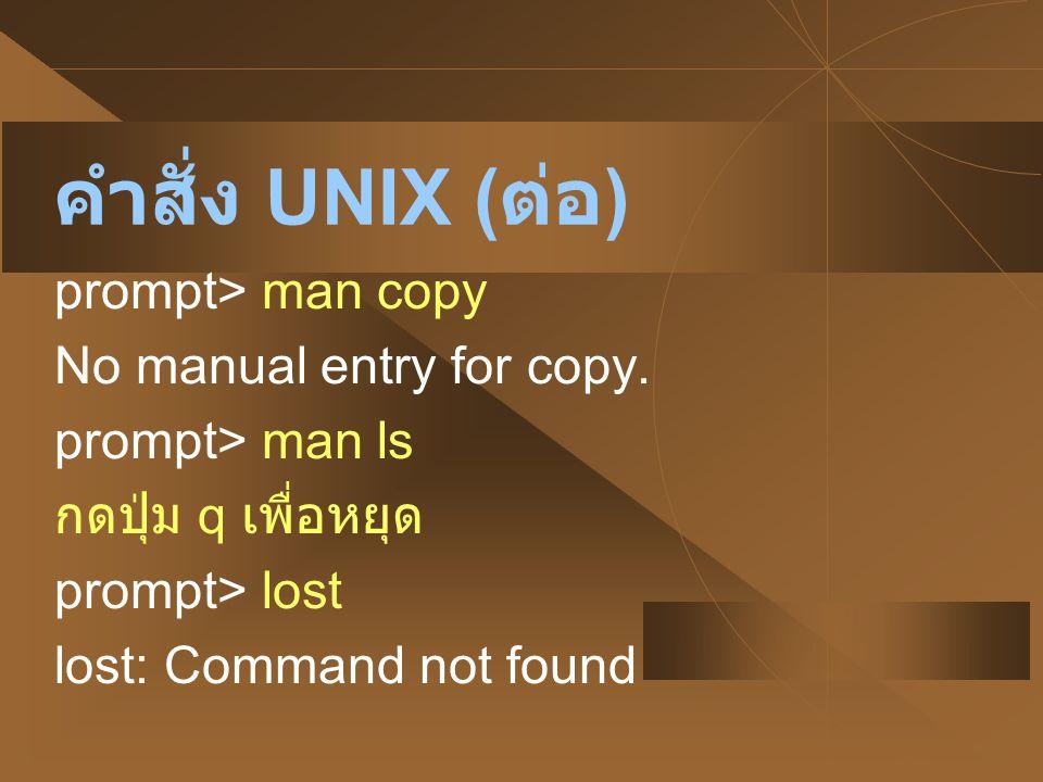 คำสั่ง UNIX ( ต่อ ) prompt> man copy No manual entry for copy. prompt> man ls กดปุ่ม q เพื่อหยุด prompt> lost lost: Command not found
