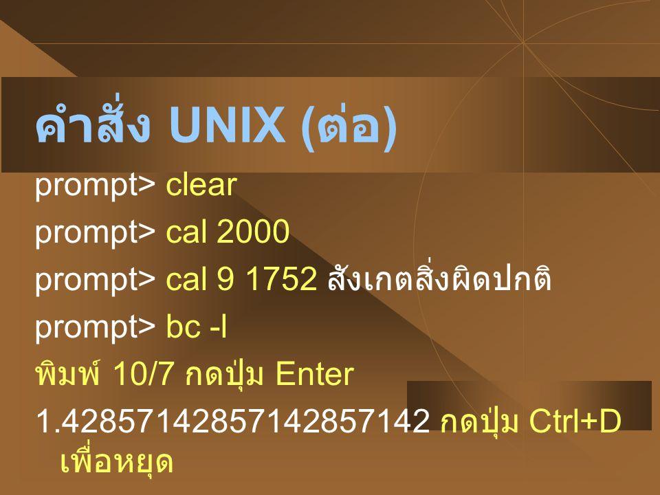 คำสั่ง UNIX ( ต่อ ) prompt> clear prompt> cal 2000 prompt> cal 9 1752 สังเกตสิ่งผิดปกติ prompt> bc -l พิมพ์ 10/7 กดปุ่ม Enter 1.42857142857142857142 ก