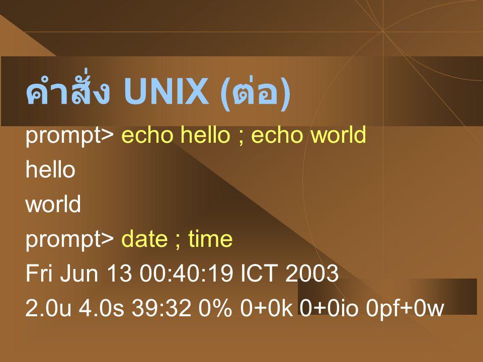 คำสั่ง UNIX ( ต่อ ) prompt> echo hello ; echo world hello world prompt> date ; time Fri Jun 13 00:40:19 ICT 2003 2.0u 4.0s 39:32 0% 0+0k 0+0io 0pf+0w