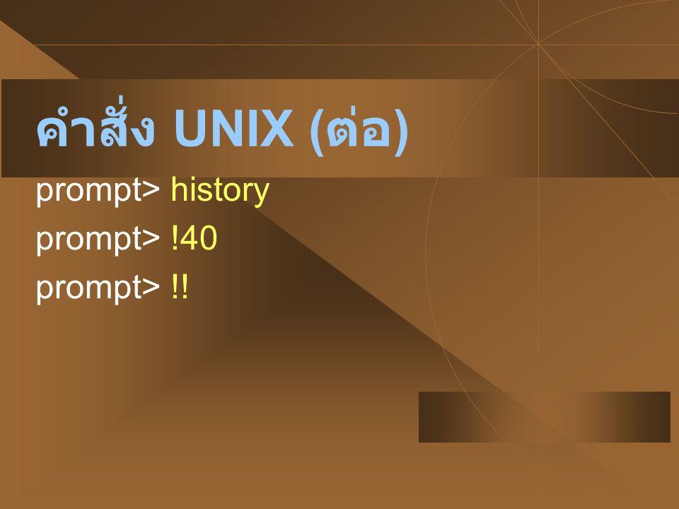 คำสั่ง UNIX ( ต่อ ) prompt> history prompt> !40 prompt> !!