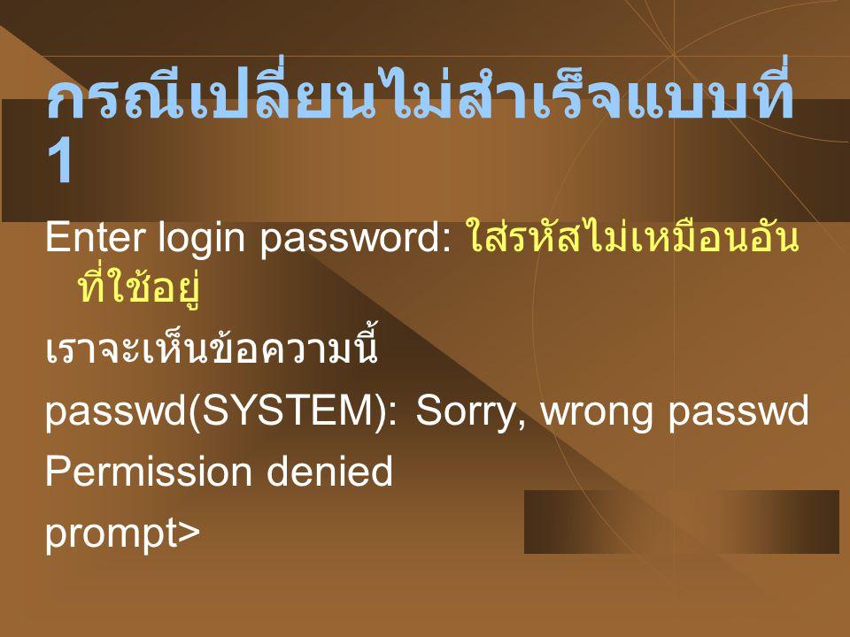 กรณีเปลี่ยนไม่สำเร็จแบบที่ 2 Enter login password: ใส่รหัสอันที่ใช้อยู่ New password: ใส่รหัสที่คิดขึ้นใหม่ Re-enter new password: ยืนยันรหัสใหม่ อีกครั้งไม่เหมือน เราจะเห็นข้อความนี้ passwd(SYSTEM): They don t match; try again.