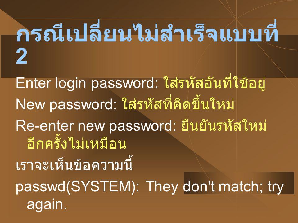 กรณีเปลี่ยนไม่สำเร็จแบบที่ 3 New password: ใส่รหัสที่คิดขึ้นใหม่มีความ ยาวสั้นกว่า 6 ตัว passwd(SYSTEM): Password too short - must be at least 6 characters.