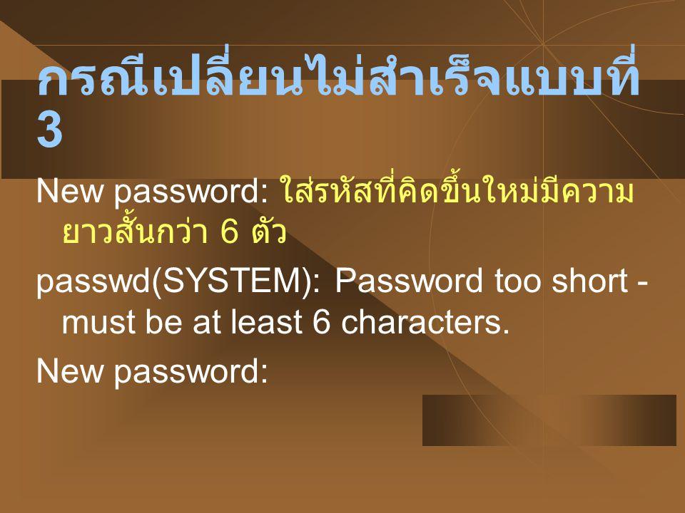 กรณีเปลี่ยนไม่สำเร็จแบบที่ 4 New password: ใส่รหัสที่คิดขึ้นใหม่มีความ ยาว 6 ตัวแต่ไม่มีเลขปน passwd(SYSTEM): The first 6 characters of the password must contain at least two alphabetic characters and at least one numeric or special character.