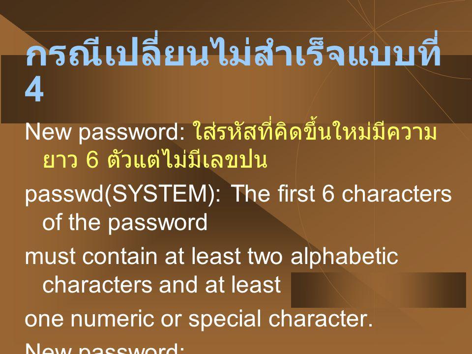 กรณีเปลี่ยนไม่สำเร็จแบบที่ 4 New password: ใส่รหัสที่คิดขึ้นใหม่มีความ ยาว 6 ตัวแต่ไม่มีเลขปน passwd(SYSTEM): The first 6 characters of the password m