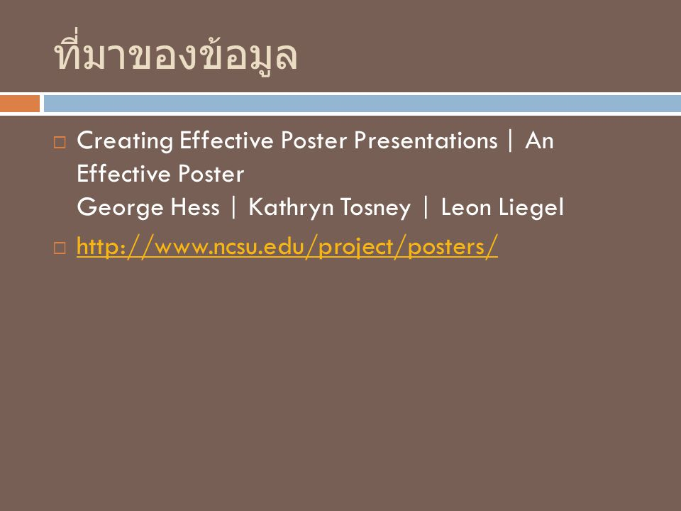 ที่มาของข้อมูล  Creating Effective Poster Presentations | An Effective Poster George Hess | Kathryn Tosney | Leon Liegel  http://www.ncsu.edu/project/posters/ http://www.ncsu.edu/project/posters/