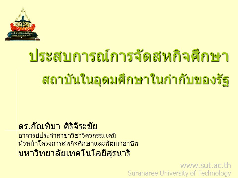 www.sut.ac.th Suranaree University of Technology ประสบการณ์การจัดสหกิจศึกษาสถาบันในอุดมศึกษาในกำกับของรัฐ ดร.กัณทิมา ศิริจีระชัย อาจารย์ประจำสาขาวิชาวิศวกรรมเคมี หัวหน้าโครงการสหกิจศึกษาและพัฒนาอาชีพ มหาวิทยาลัยเทคโนโลยีสุรนารี