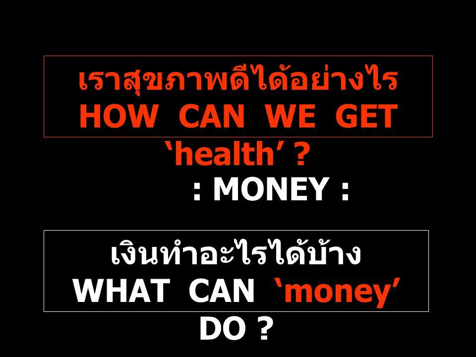 เงินทำอะไรได้บ้าง WHAT CAN 'money' DO ? เราสุขภาพดีได้อย่างไร HOW CAN WE GET 'health' ? : MONEY :
